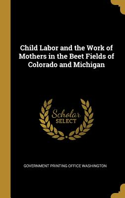 Child Labor and the Work of Mothers in the Beet Fields of Colorado and Michigan - Government Printing Office Washington (Creator)
