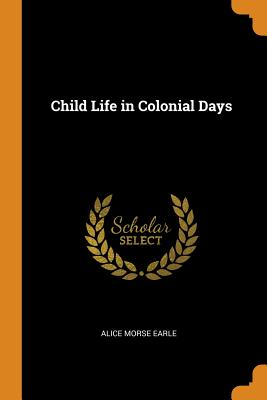 Child Life in Colonial Days - Earle, Alice Morse