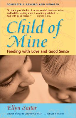 Child of Mine: Feeding with Love and Good Sense - Satter, Ellyn