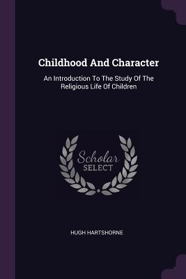 Childhood and Character: An Introduction to the Study of the Religious Life of Children - Hartshorne, Hugh