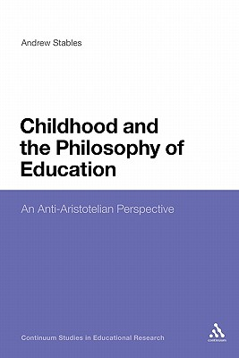 Childhood and the Philosophy of Education: An Anti-Aristotelian Perspective - Stables, Andrew, and Haynes, Anthony, Mr. (Editor)