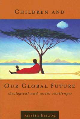 Children and Our Global Future: Theological and Social Challenges - Herzog, Kristin