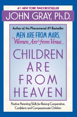 Children Are from Heaven: Positive Parenting Skills for Raising Cooperative, Confident, and Compassionate Children - Gray, John, Ph.D.