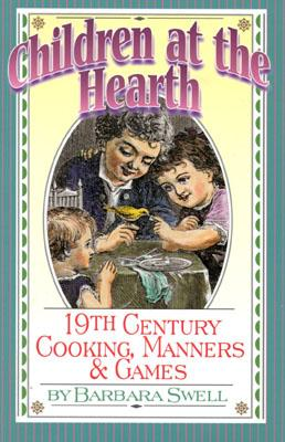 Children at the Hearth: 19th Century Cooking, Manners & Games - Swell, Barbara