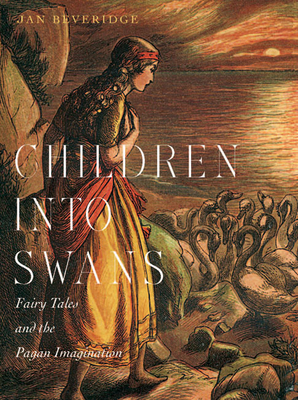 Children Into Swans: Fairy Tales and the Pagan Imagination - Beveridge, Jan