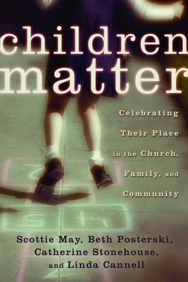 Children Matter: Celebrating Their Place in the Church, Family, and Community - May, Scottie, and Posterski, Beth, and Stonehouse, Catherine, Ph.D.