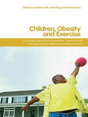 Children, Obesity and Exercise: Prevention, Treatment and Management of Childhood and Adolescent Obesity - Hills, Andrew P (Editor), and Byrne, Nuala M (Editor), and King, Neil (Editor)