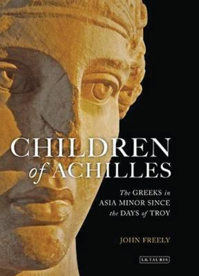 Children of Achilles: The Greeks in Asia Minor Since the Days of Troy - Freely, John, Professor