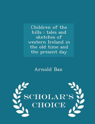 Children of the Hills: Tales and Sketches of Western Ireland in the Old Time and the Present Day - Scholar's Choice Edition - Bax, Arnold