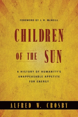 Children of the Sun: A History of Humanity's Unappeasable Appetite for Energy - Crosby, Alfred W
