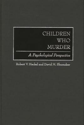 Children Who Murder: A Psychological Perspective - Heckel, Robert V, and Shumaker, David M