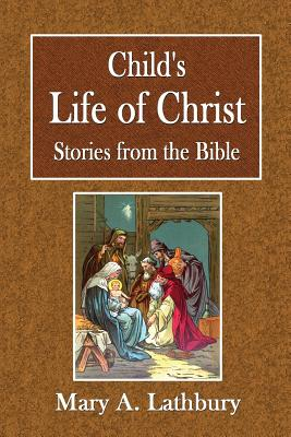 Child's Life of Christ: Stories from the Bible - Lathbury, Mary A