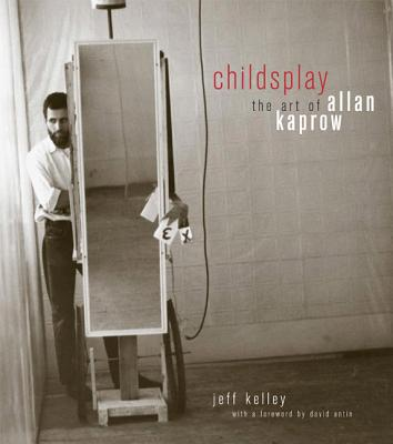 Childsplay: The Art of Allan Kaprow - Kelley, Jeff, and Antin, David (Foreword by)