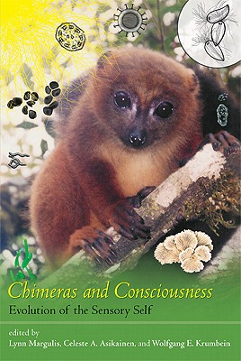 Chimeras and Consciousness: Evolution of the Sensory Self - Margulis, Lynn (Editor), and Asikainen, Celeste A (Contributions by), and Krumbein, Wolfgang E (Contributions by)