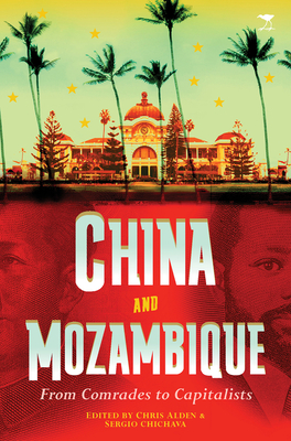 China and Mozambique: From comrades to capitalists - Alden, Chris (Editor), and Chichava, Sergio (Editor)