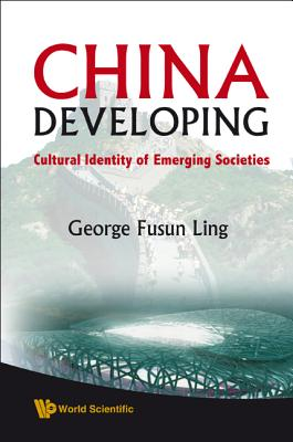 China Developing: Cultural Identity of Emerging Societies - Ling, George Fusun