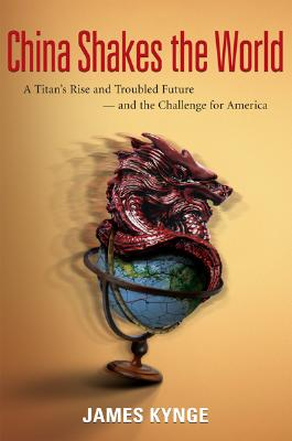 China Shakes the World: A Titan's Rise and Troubled Future -- And the Challenge for America - Kynge, James