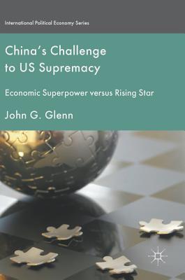 China's Challenge to Us Supremacy: Economic Superpower Versus Rising Star - Glenn, John G