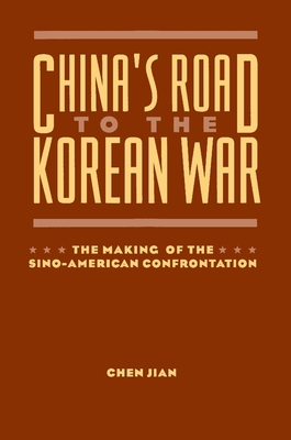 China's Road to the Korean War: The Making of the Sino-American Confrontation - Chen, Jian