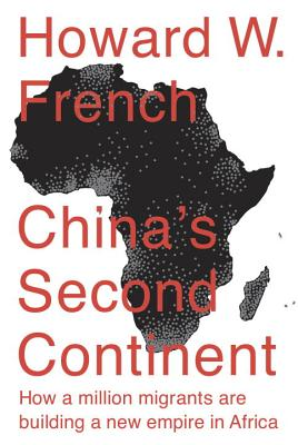 China's Second Continent: How a Million Migrants are Building a New Empire in Africa - French, Howard W.