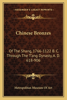 Chinese Bronzes: Of the Shang, 1766-1122 B. C. Through the T'Ang Dynasty, A. D. 618-906 - Metropolitan Museum of Art