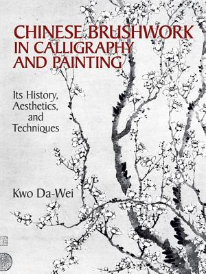 Chinese Brushwork in Calligraphy and Painting: Its History, Aesthetics, and Techniques - Da-Wei, Kwo