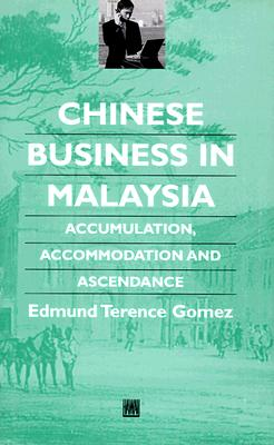 Chinese Business in Malaysia: Accumulation, Ascendance, Accommodation - Gomez, Edmund Terence