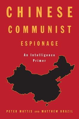 Chinese Communist Espionage: An Intelligence Primer - Mattis, Peter, and Brazil, Matthew