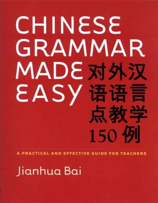 Chinese Grammar Made Easy: A Practical and Effective Guide for Teachers - Bai, Jianhua