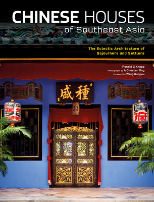 Chinese Houses of Southeast Asia: The Eclectic Architecture of Sojourners and Settlers - Knapp, Ronald G, and Ong, A Chester (Photographer), and Gungwu, Wang (Foreword by)