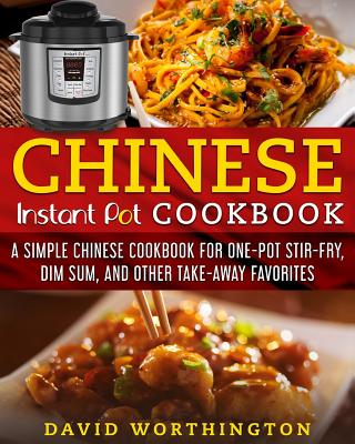 Chinese Instant Pot Cookbook: A Simple Chinese Cookbook for One Pot Stir-Fry, Dim Sum, and Other Take-Away Favorites - Worthington, David