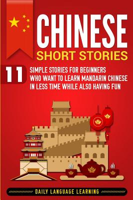 Chinese Short Stories: 11 Simple Stories for Beginners Who Want to Learn Mandarin Chinese in Less Time While Also Having Fun - Learning, Daily Language