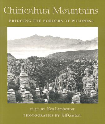 Chiricahua Mountains: Bridging the Borders of Wildness - Lamberton, Ken, and Garton, Jeff (Photographer)