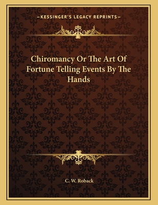 Chiromancy or the Art of Fortune Telling Events by the Hands - Roback, C W