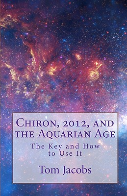 Chiron, 2012, and the Aquarian Age - Jacobs, Tom