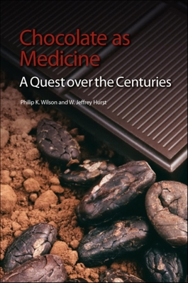 Chocolate as Medicine: A Quest Over the Centuries - Wilson, Philip K, and Hurst, W Jeffrey