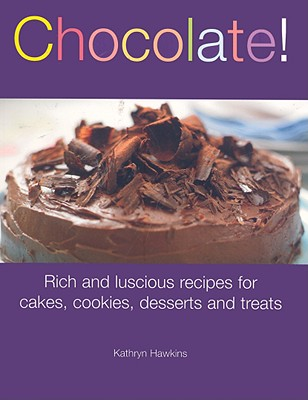 Chocolate!: Rich and Luscious Recipes for Cakes, Cookies, Desserts and Treats - Hawkins, Kathryn