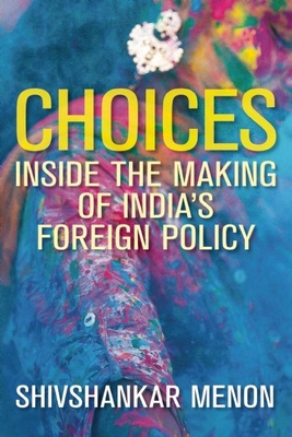 Choices: Inside the Making of India's Foreign Policy - Menon, Shivshankar