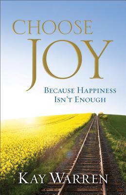 Choose Joy: Because Happiness Isn't Enough - Warren, Kay