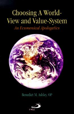 Choosing a World-View and Value-System: An Ecumenical Apologetics - Ashley, Benedict M