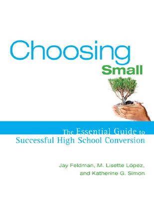 Choosing Small: The Essential Guide to Successful High School Conversion - Feldman, Jay, and Lopez, Lisette, and Simon, Katherine G
