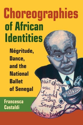 Choreographies of African Identities: Negritude, Dance, and the National Ballet of Senegal - Castaldi, Francesca