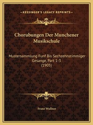 Chorubungen Der Munchener Musikschule: Mustersammlung Funf Bis Sechzehnstimmiger Gesange, Part 1-3 (1905) - Wullner, Franz