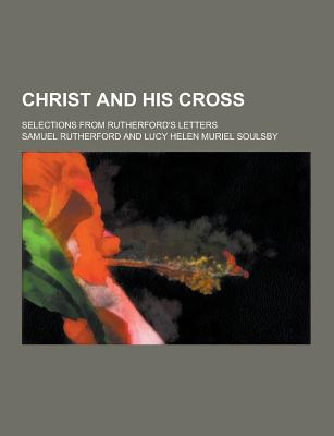 Christ and His Cross; Selections from Rutherford's Letters - Rutherford, Samuel
