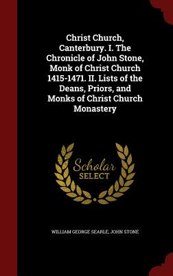 Christ Church, Canterbury. I. the Chronicle of John Stone, Monk of Christ Church 1415-1471. II. Lists of the Deans, Priors, and Monks of Christ Church Monastery - Searle, William George, and Stone, John