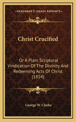 Christ Crucified: Or a Plain Scriptural Vindication of the Divinity and Redeeming Acts of Christ (1854) - Clarke, George W
