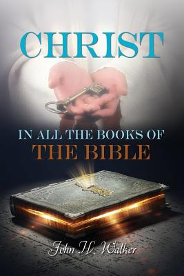 Christ in All the Books of the Bible - Walker, John H, Dr.