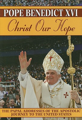 Christ Our Hope: The Papal Addresses of the Apostolic Journey to the United States - Pope Benedict XVI