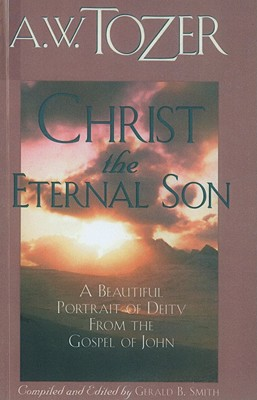 Christ the Eternal Son - Tozer, A W, and Smith, Gerald B (Compiled by)