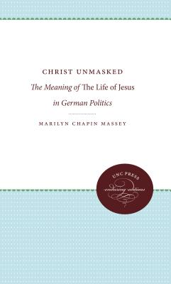 Christ Unmasked: The Meaning of the Life of Jesus in German Politics - Massey, Marilyn Chapin